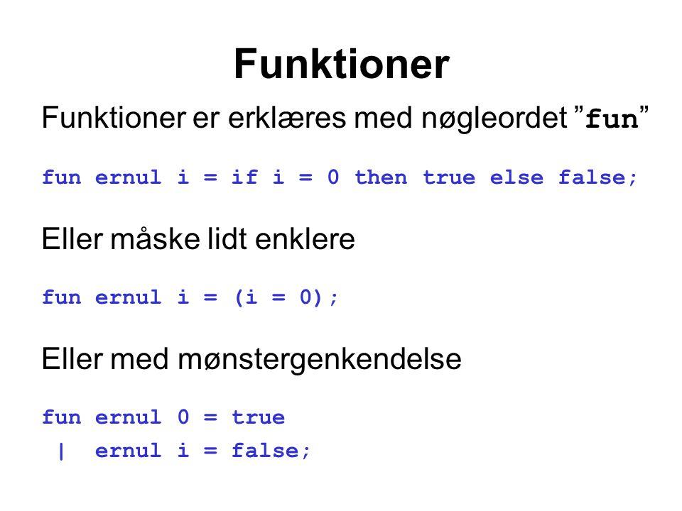 Funktioner Funktioner er erklæres med nøgleordet fun fun ernul i = if i = 0 then true else false; Eller måske lidt enklere fun ernul i = (i = 0); Eller med mønstergenkendelse fun ernul 0 = true | ernul i = false;
