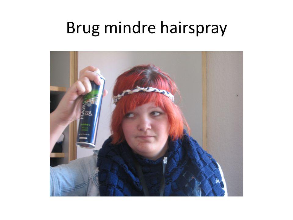 Brug mindre hairspray