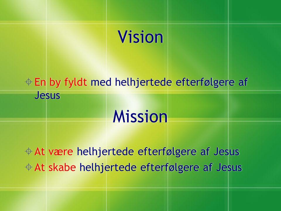 Vision  En by fyldt med helhjertede efterfølgere af Jesus Mission  At være helhjertede efterfølgere af Jesus  At skabe helhjertede efterfølgere af Jesus  En by fyldt med helhjertede efterfølgere af Jesus Mission  At være helhjertede efterfølgere af Jesus  At skabe helhjertede efterfølgere af Jesus