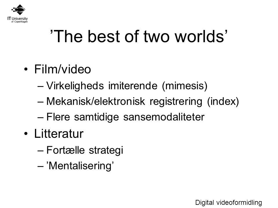 Digital videoformidling 'The best of two worlds' Film/video –Virkeligheds imiterende (mimesis) –Mekanisk/elektronisk registrering (index) –Flere samtidige sansemodaliteter Litteratur –Fortælle strategi –'Mentalisering'