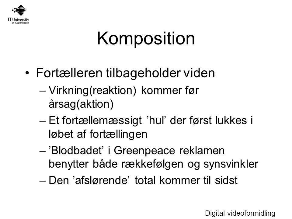 Digital videoformidling Komposition Fortælleren tilbageholder viden –Virkning(reaktion) kommer før årsag(aktion) –Et fortællemæssigt 'hul' der først lukkes i løbet af fortællingen –'Blodbadet' i Greenpeace reklamen benytter både rækkefølgen og synsvinkler –Den 'afslørende' total kommer til sidst