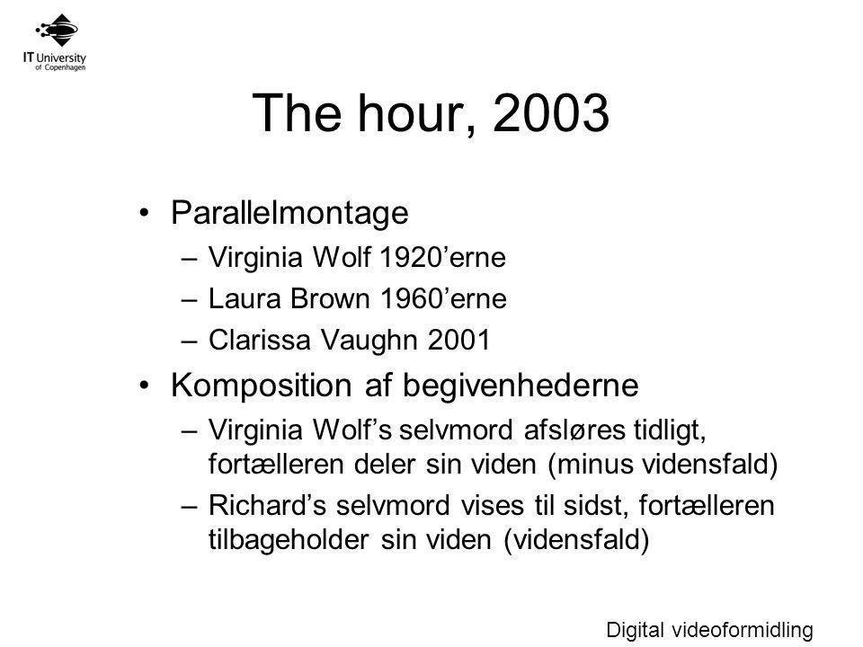 Digital videoformidling The hour, 2003 Parallelmontage –Virginia Wolf 1920'erne –Laura Brown 1960'erne –Clarissa Vaughn 2001 Komposition af begivenhederne –Virginia Wolf's selvmord afsløres tidligt, fortælleren deler sin viden (minus vidensfald) –Richard's selvmord vises til sidst, fortælleren tilbageholder sin viden (vidensfald)