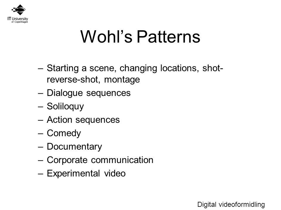 Digital videoformidling Wohl's Patterns –Starting a scene, changing locations, shot- reverse-shot, montage –Dialogue sequences –Soliloquy –Action sequences –Comedy –Documentary –Corporate communication –Experimental video