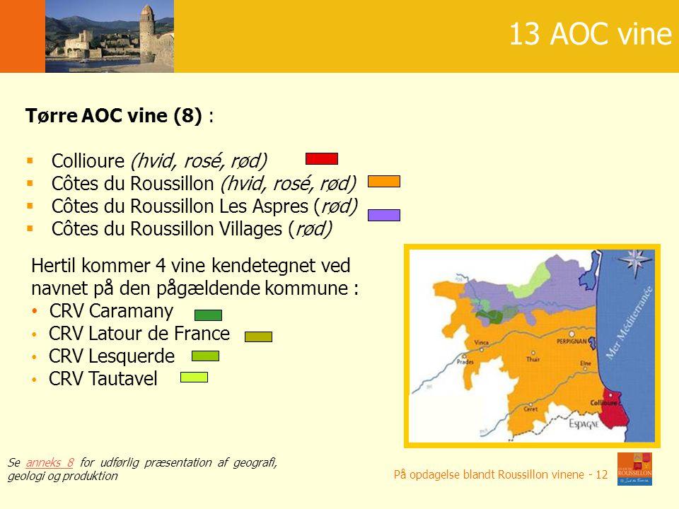 AOC o bardzo ró ż nych charakterach Tørre AOC vine (8) :  Collioure (hvid, rosé, rød)  Côtes du Roussillon (hvid, rosé, rød)  Côtes du Roussillon Les Aspres (rød)  Côtes du Roussillon Villages (rød) 13 AOC vine Hertil kommer 4 vine kendetegnet ved navnet på den pågældende kommune : CRV Caramany CRV Latour de France CRV Lesquerde CRV Tautavel Se anneks 8 for udførlig præsentation af geografi, geologi og produktionanneks 8 På opdagelse blandt Roussillon vinene - 12