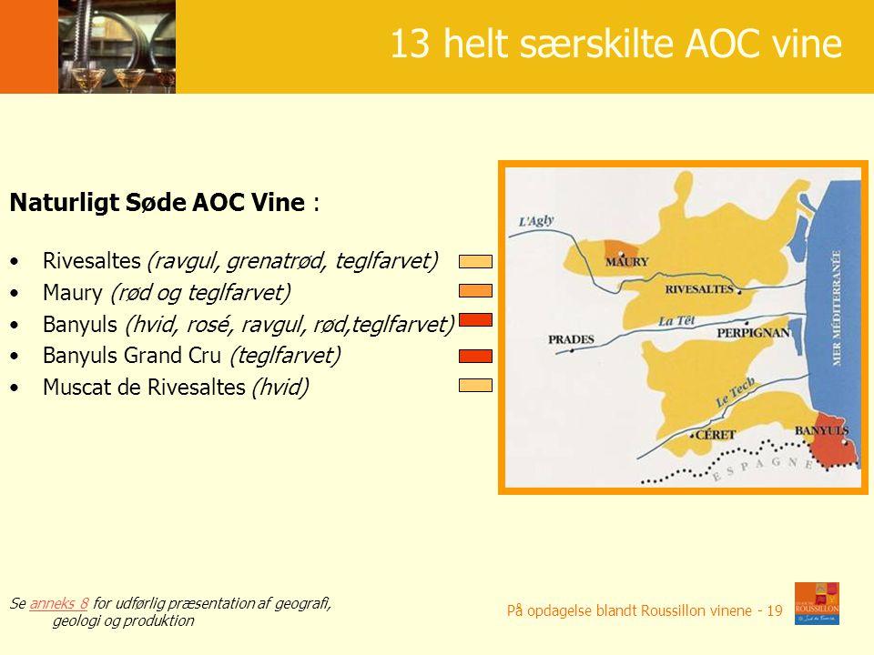 13 AOC o bardzo ró ż nych charakterach 13 helt særskilte AOC vine Naturligt Søde AOC Vine : Rivesaltes (ravgul, grenatrød, teglfarvet) Maury (rød og teglfarvet) Banyuls (hvid, rosé, ravgul, rød,teglfarvet) Banyuls Grand Cru (teglfarvet) Muscat de Rivesaltes (hvid) Se anneks 8 for udførlig præsentation af geografi, geologi og produktionanneks 8 På opdagelse blandt Roussillon vinene - 19