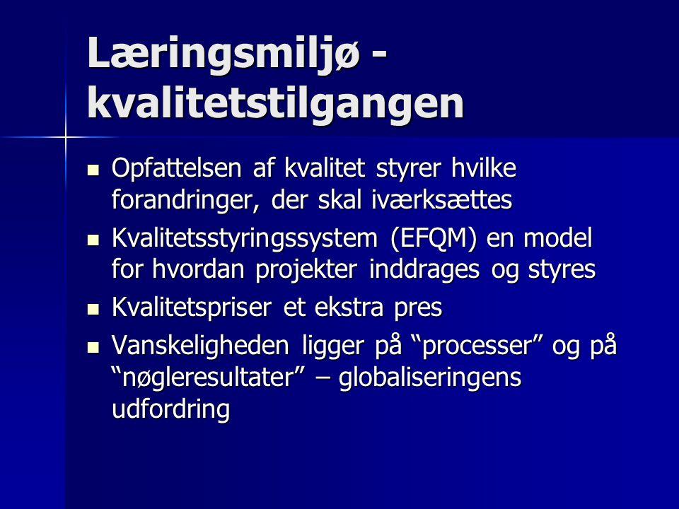 Læringsmiljø - kvalitetstilgangen Opfattelsen af kvalitet styrer hvilke forandringer, der skal iværksættes Opfattelsen af kvalitet styrer hvilke forandringer, der skal iværksættes Kvalitetsstyringssystem (EFQM) en model for hvordan projekter inddrages og styres Kvalitetsstyringssystem (EFQM) en model for hvordan projekter inddrages og styres Kvalitetspriser et ekstra pres Kvalitetspriser et ekstra pres Vanskeligheden ligger på processer og på nøgleresultater – globaliseringens udfordring Vanskeligheden ligger på processer og på nøgleresultater – globaliseringens udfordring