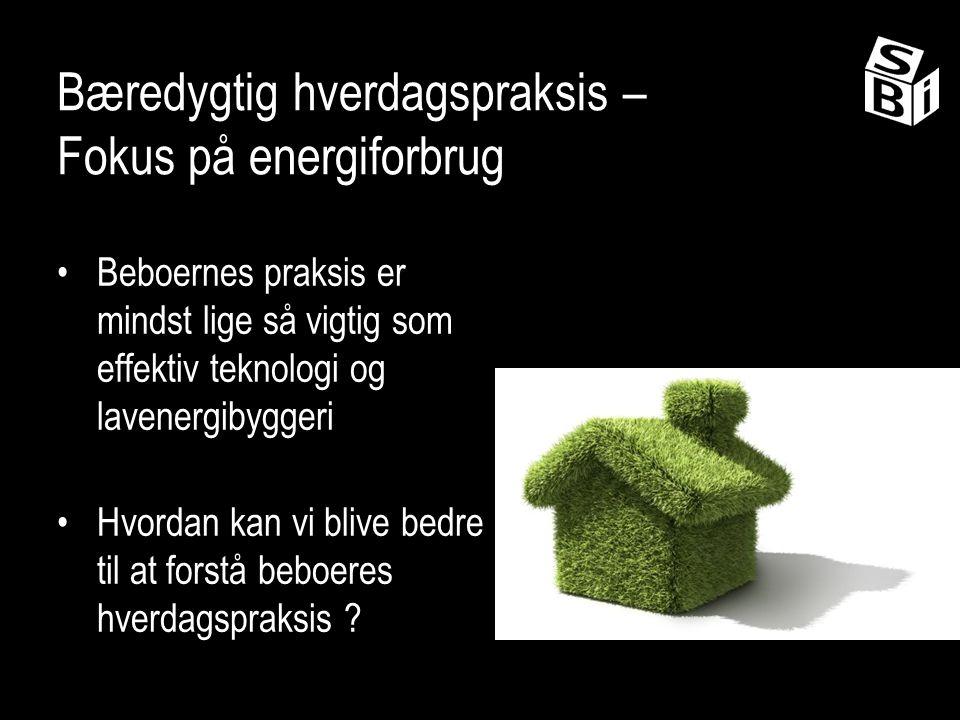 Bæredygtig hverdagspraksis – Fokus på energiforbrug Beboernes praksis er mindst lige så vigtig som effektiv teknologi og lavenergibyggeri Hvordan kan vi blive bedre til at forstå beboeres hverdagspraksis