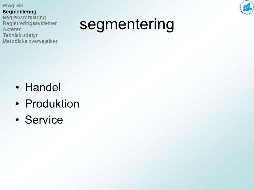 segmentering Handel Produktion Service Program Segmentering Begrebsforklaring Registreringssystemer Aktører Teknisk udstyr Metodiske overvejelser