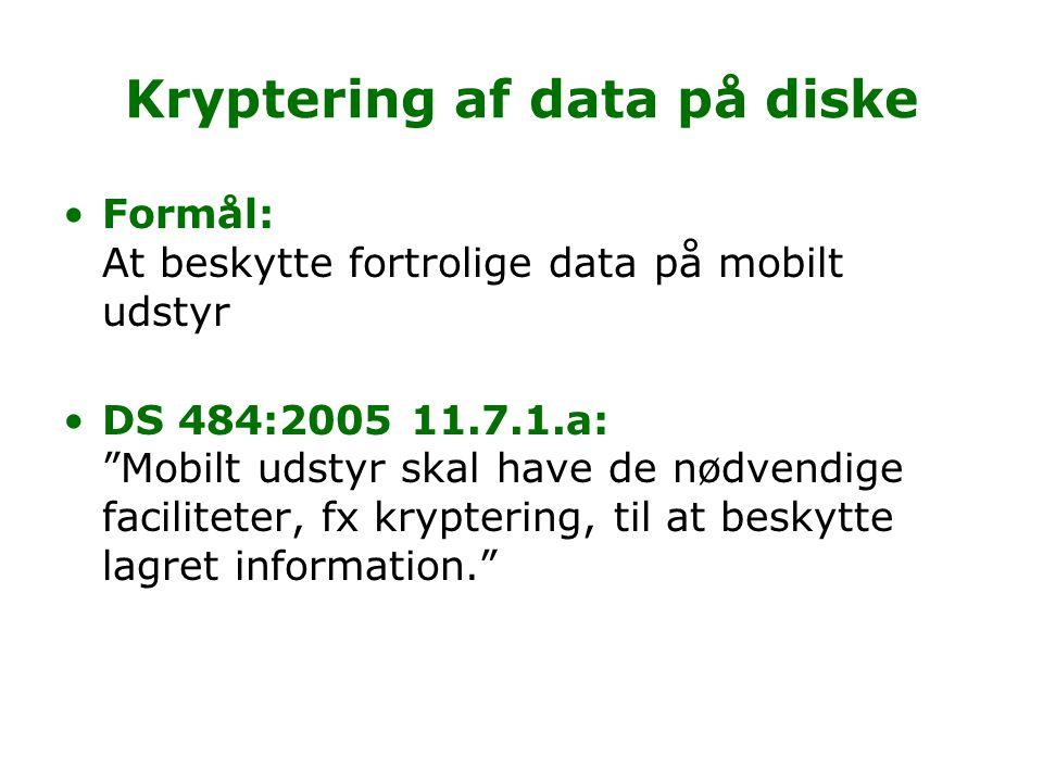 Kryptering af data på diske Formål: At beskytte fortrolige data på mobilt udstyr DS 484:2005 11.7.1.a: Mobilt udstyr skal have de nødvendige faciliteter, fx kryptering, til at beskytte lagret information.