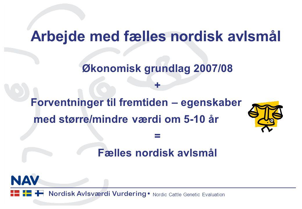 Nordisk Avlsværdi Vurdering Nordic Cattle Genetic Evaluation Arbejde med fælles nordisk avlsmål Økonomisk grundlag 2007/08 + Forventninger til fremtiden – egenskaber med større/mindre værdi om 5-10 år = Fælles nordisk avlsmål
