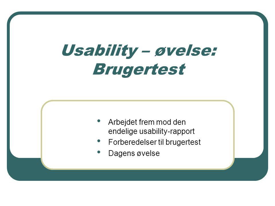 Usability – øvelse: Brugertest Arbejdet frem mod den endelige usability-rapport Forberedelser til brugertest Dagens øvelse