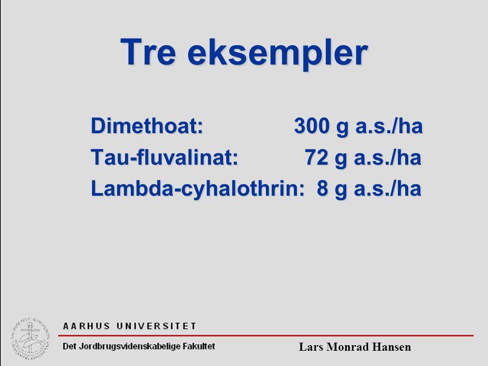 Lars Monrad Hansen Tre eksempler Dimethoat: 300 g a.s./ha Tau-fluvalinat: 72 g a.s./ha Lambda-cyhalothrin: 8 g a.s./ha