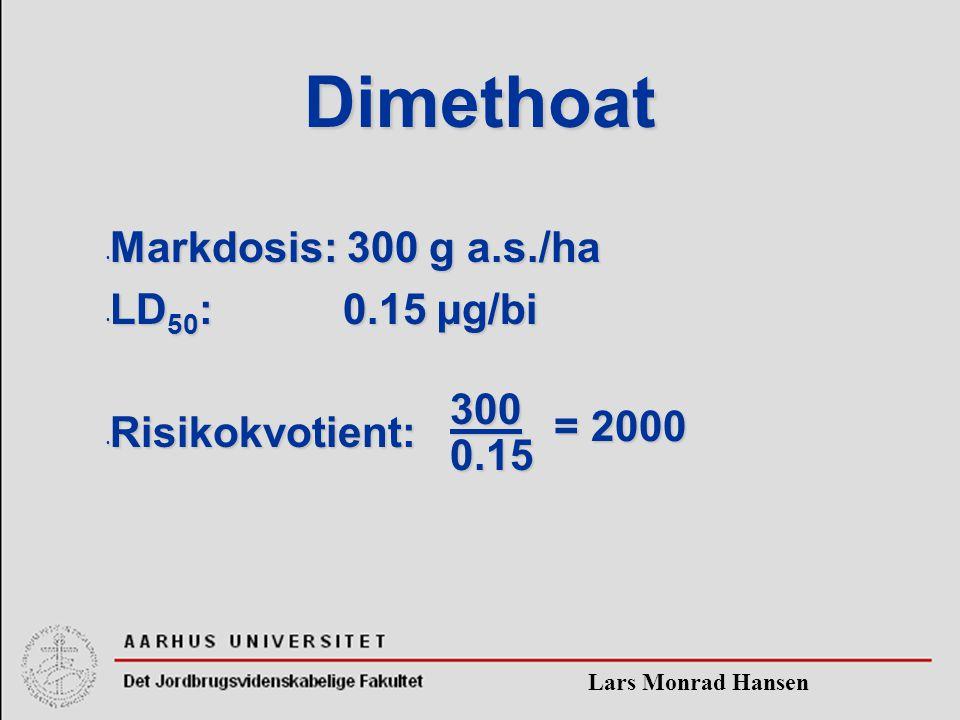 Lars Monrad Hansen Dimethoat Markdosis: 300 g a.s./ha Markdosis: 300 g a.s./ha LD 50 : 0.15 µg/bi LD 50 : 0.15 µg/bi Risikokvotient: Risikokvotient: = 2000 3000.15