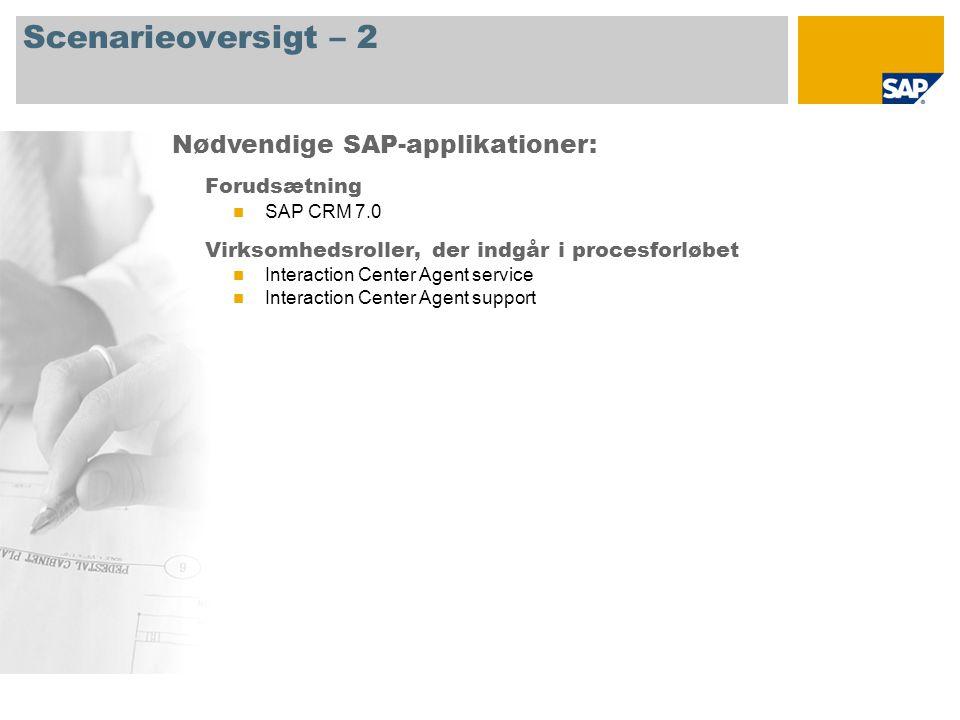 Scenarieoversigt – 2 Forudsætning SAP CRM 7.0 Virksomhedsroller, der indgår i procesforløbet Interaction Center Agent service Interaction Center Agent support Nødvendige SAP-applikationer: