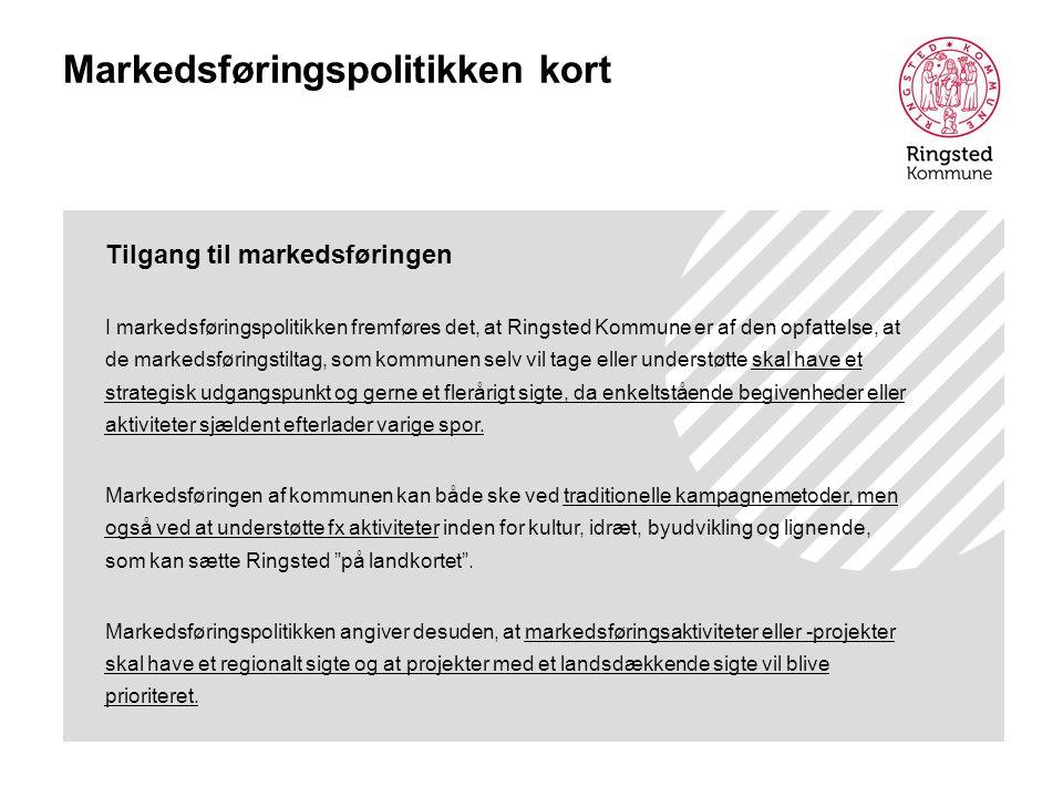 Markedsføringspolitikken kort Tilgang til markedsføringen I markedsføringspolitikken fremføres det, at Ringsted Kommune er af den opfattelse, at de markedsføringstiltag, som kommunen selv vil tage eller understøtte skal have et strategisk udgangspunkt og gerne et flerårigt sigte, da enkeltstående begivenheder eller aktiviteter sjældent efterlader varige spor.