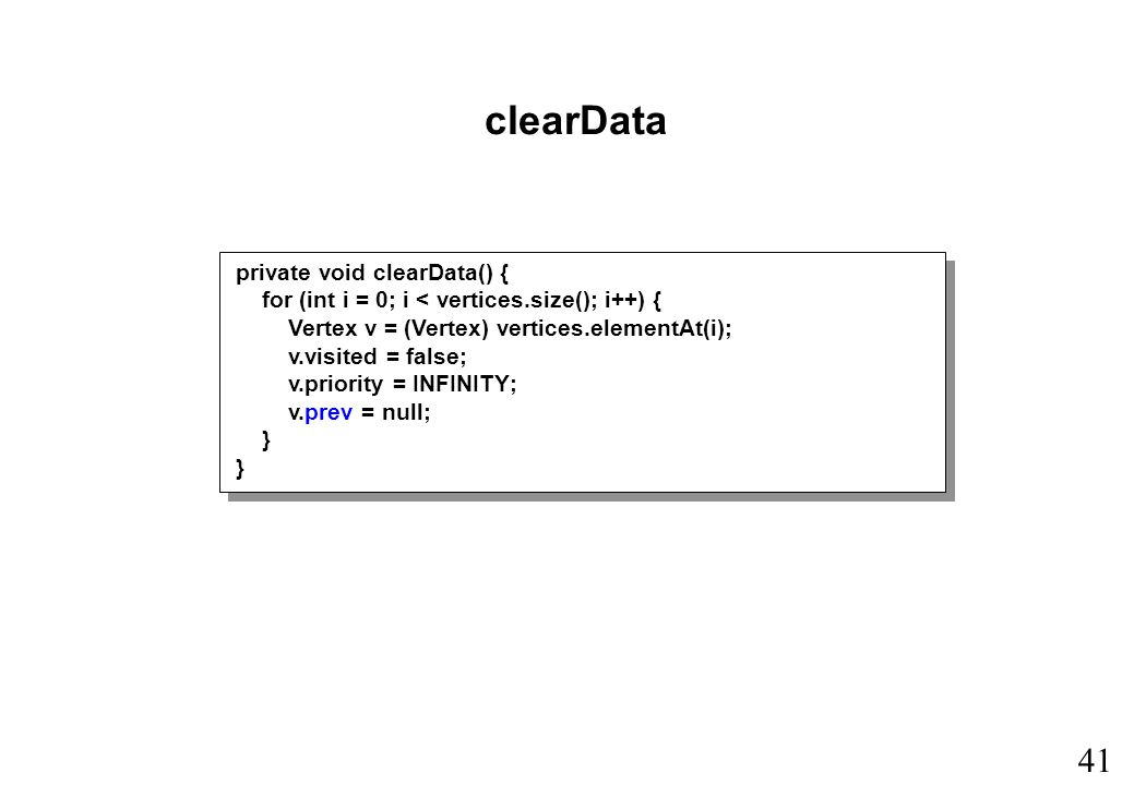 41 clearData private void clearData() { for (int i = 0; i < vertices.size(); i++) { Vertex v = (Vertex) vertices.elementAt(i); v.visited = false; v.priority = INFINITY; v.prev = null; }