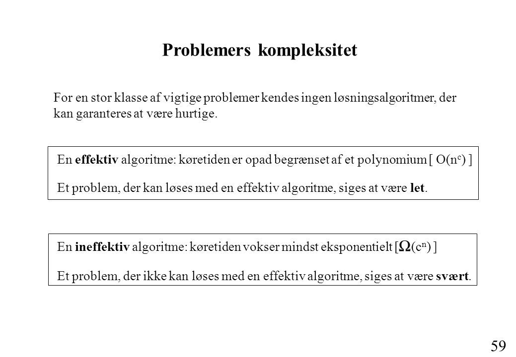 59 Problemers kompleksitet For en stor klasse af vigtige problemer kendes ingen løsningsalgoritmer, der kan garanteres at være hurtige.