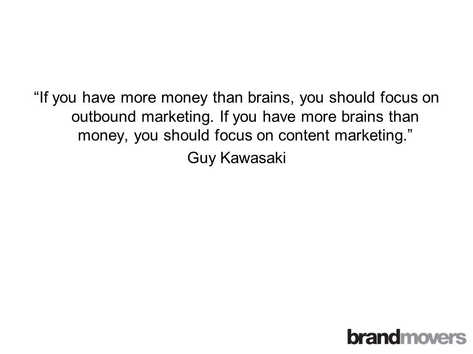 If you have more money than brains, you should focus on outbound marketing.