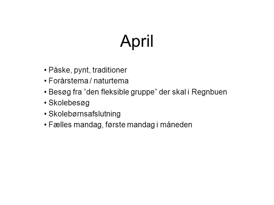 April Påske, pynt, traditioner Forårstema / naturtema Besøg fra den fleksible gruppe der skal i Regnbuen Skolebesøg Skolebørnsafslutning Fælles mandag, første mandag i måneden
