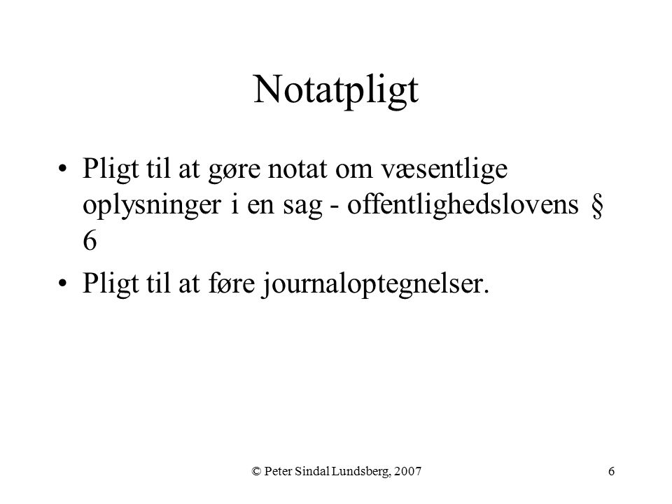 © Peter Sindal Lundsberg, 20076 Notatpligt Pligt til at gøre notat om væsentlige oplysninger i en sag - offentlighedslovens § 6 Pligt til at føre journaloptegnelser.