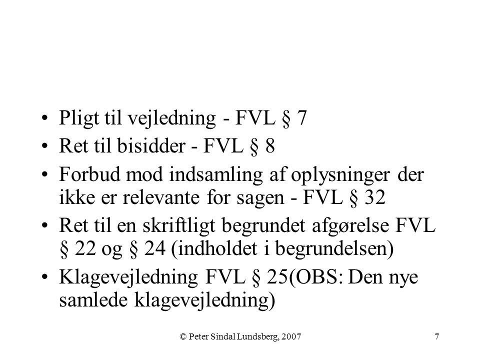 © Peter Sindal Lundsberg, 20077 Pligt til vejledning - FVL § 7 Ret til bisidder - FVL § 8 Forbud mod indsamling af oplysninger der ikke er relevante for sagen - FVL § 32 Ret til en skriftligt begrundet afgørelse FVL § 22 og § 24 (indholdet i begrundelsen) Klagevejledning FVL § 25(OBS: Den nye samlede klagevejledning)