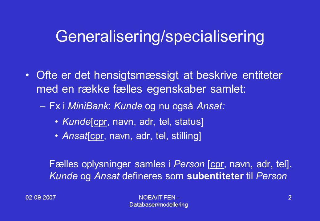 02-09-2007NOEA/IT FEN - Databaser/modellering 2 Generalisering/specialisering Ofte er det hensigtsmæssigt at beskrive entiteter med en række fælles egenskaber samlet: –Fx i MiniBank: Kunde og nu også Ansat: Kunde[cpr, navn, adr, tel, status] Ansat[cpr, navn, adr, tel, stilling] Fælles oplysninger samles i Person [cpr, navn, adr, tel].