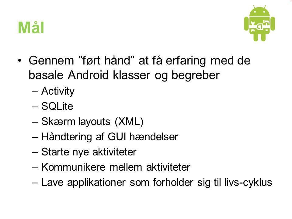 Mål Gennem ført hånd at få erfaring med de basale Android klasser og begreber –Activity –SQLite –Skærm layouts (XML) –Håndtering af GUI hændelser –Starte nye aktiviteter –Kommunikere mellem aktiviteter –Lave applikationer som forholder sig til livs-cyklus