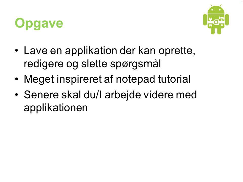 Opgave Lave en applikation der kan oprette, redigere og slette spørgsmål Meget inspireret af notepad tutorial Senere skal du/I arbejde videre med applikationen