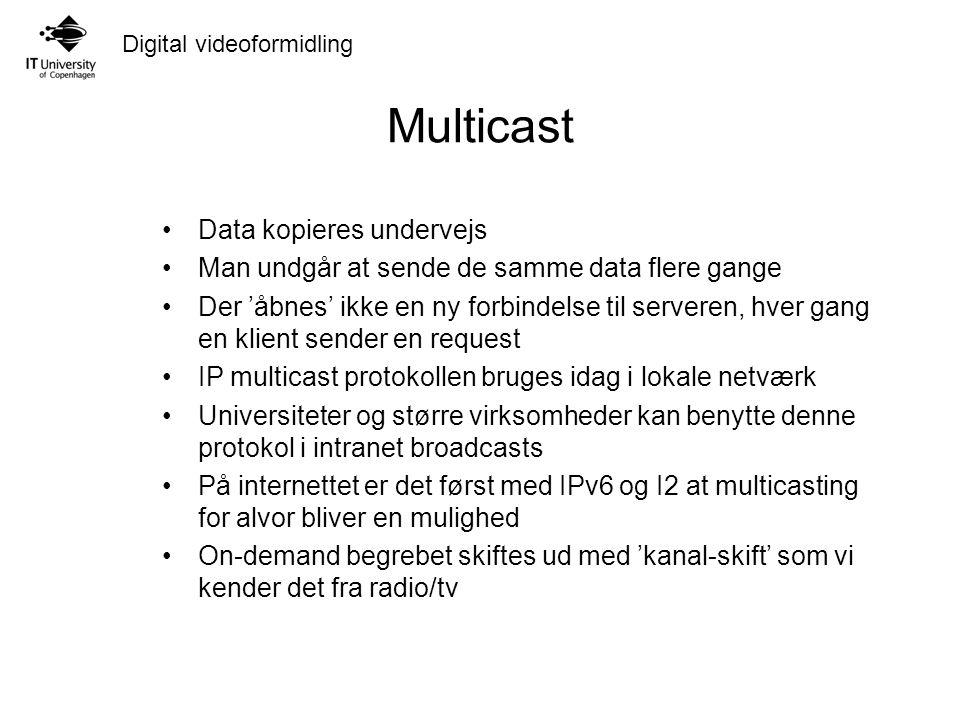 Digital videoformidling Multicast Data kopieres undervejs Man undgår at sende de samme data flere gange Der 'åbnes' ikke en ny forbindelse til serveren, hver gang en klient sender en request IP multicast protokollen bruges idag i lokale netværk Universiteter og større virksomheder kan benytte denne protokol i intranet broadcasts På internettet er det først med IPv6 og I2 at multicasting for alvor bliver en mulighed On-demand begrebet skiftes ud med 'kanal-skift' som vi kender det fra radio/tv