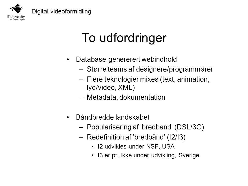 Digital videoformidling To udfordringer Database-genererert webindhold –Større teams af designere/programmører –Flere teknologier mixes (text, animation, lyd/video, XML) –Metadata, dokumentation Båndbredde landskabet –Popularisering af 'bredbånd' (DSL/3G) –Redefinition af 'bredbånd' (I2/I3) I2 udvikles under NSF, USA I3 er pt.