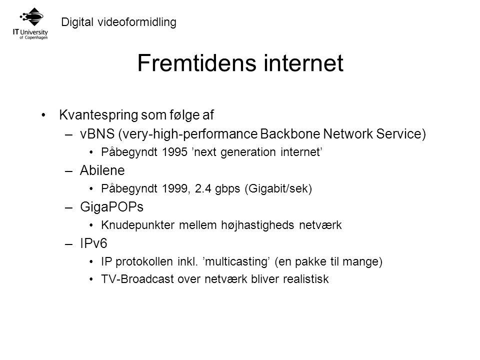 Digital videoformidling Fremtidens internet Kvantespring som følge af –vBNS (very-high-performance Backbone Network Service) Påbegyndt 1995 'next generation internet' –Abilene Påbegyndt 1999, 2.4 gbps (Gigabit/sek) –GigaPOPs Knudepunkter mellem højhastigheds netværk –IPv6 IP protokollen inkl.
