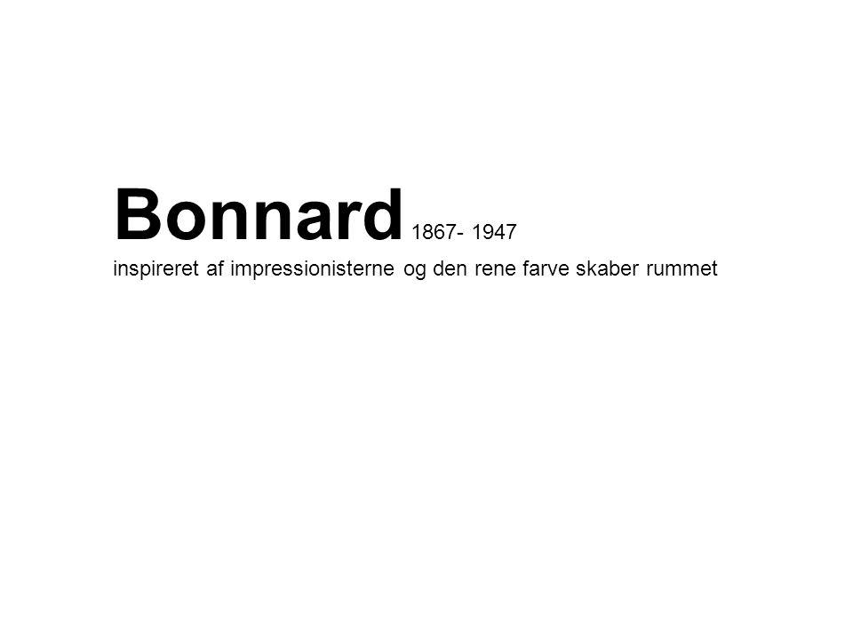 Bonnard 1867- 1947 inspireret af impressionisterne og den rene farve skaber rummet