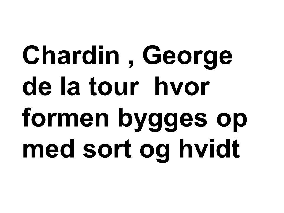 Chardin, George de la tour hvor formen bygges op med sort og hvidt