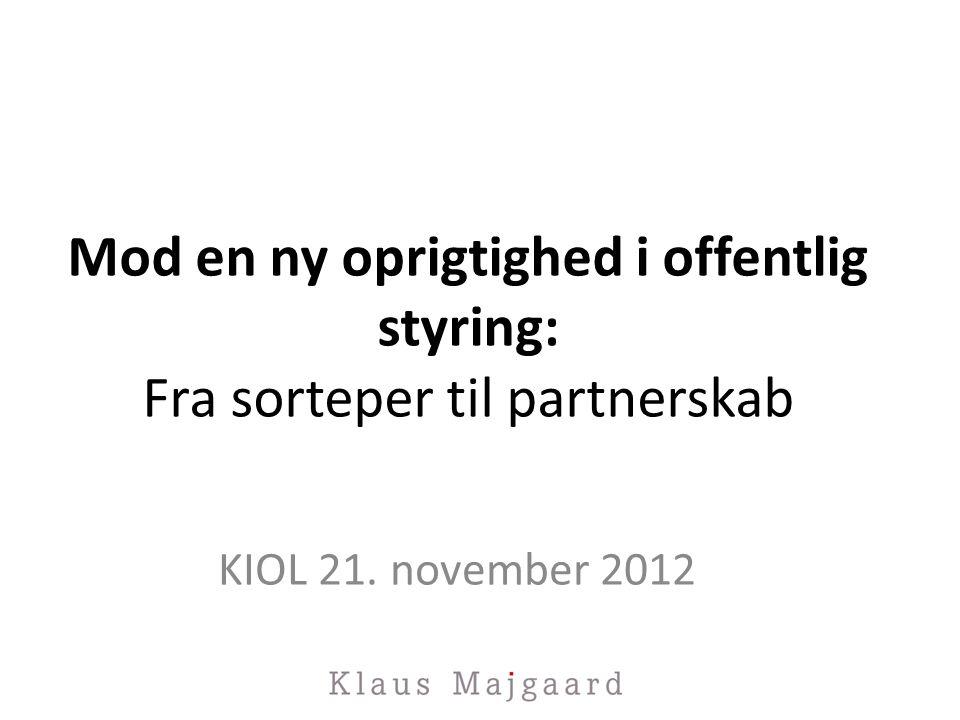 Mod en ny oprigtighed i offentlig styring: Fra sorteper til partnerskab KIOL 21. november 2012