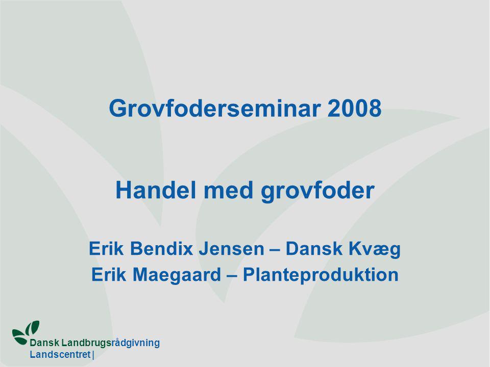 Dansk Landbrugsrådgivning Landscentret | Grovfoderseminar 2008 Handel med grovfoder Erik Bendix Jensen – Dansk Kvæg Erik Maegaard – Planteproduktion