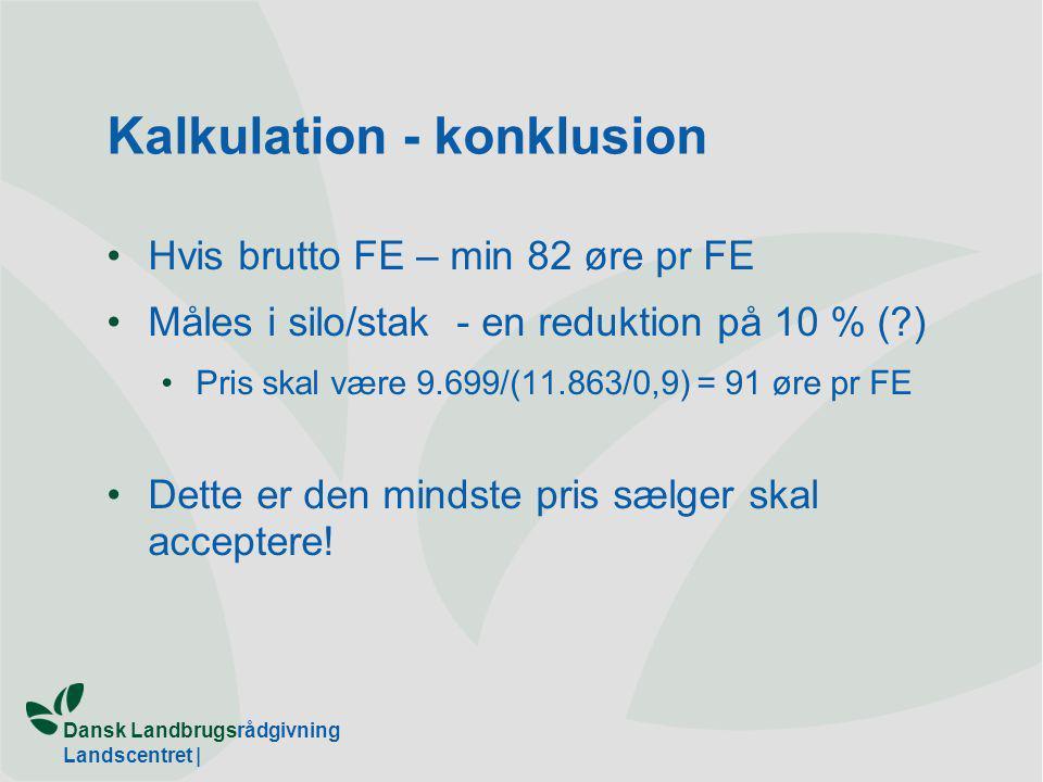Dansk Landbrugsrådgivning Landscentret | Kalkulation - konklusion Hvis brutto FE – min 82 øre pr FE Måles i silo/stak - en reduktion på 10 % ( ) Pris skal være 9.699/(11.863/0,9) = 91 øre pr FE Dette er den mindste pris sælger skal acceptere!