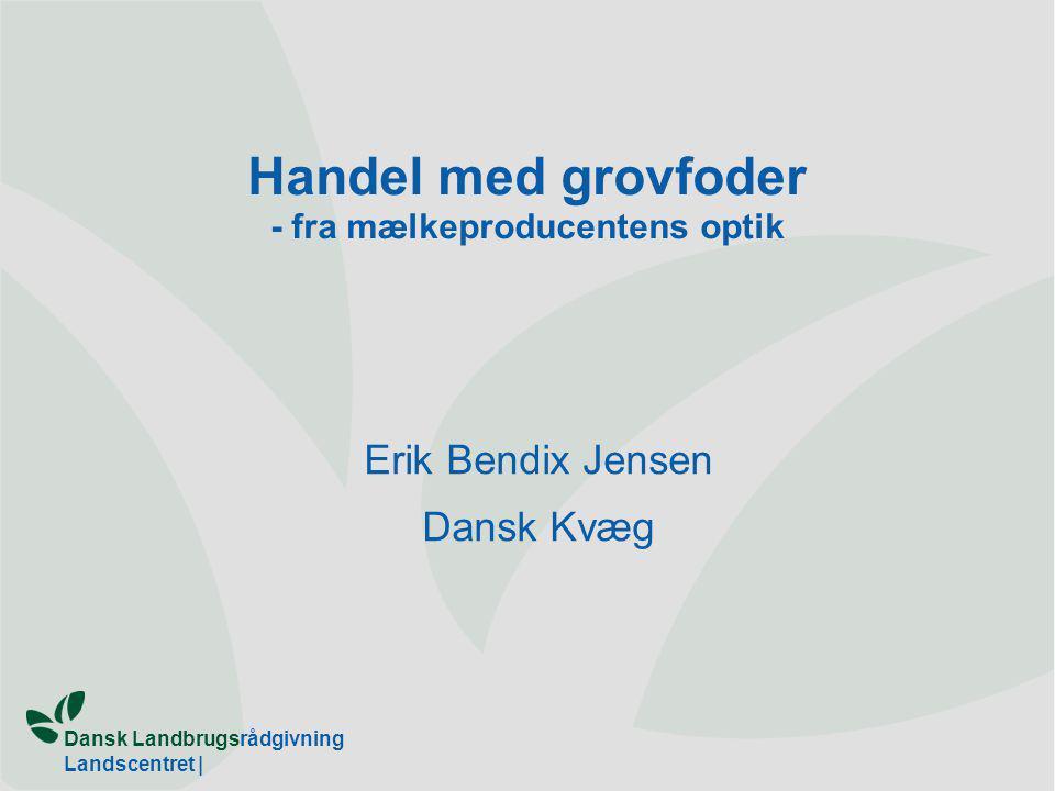 Dansk Landbrugsrådgivning Landscentret | Handel med grovfoder - fra mælkeproducentens optik Erik Bendix Jensen Dansk Kvæg