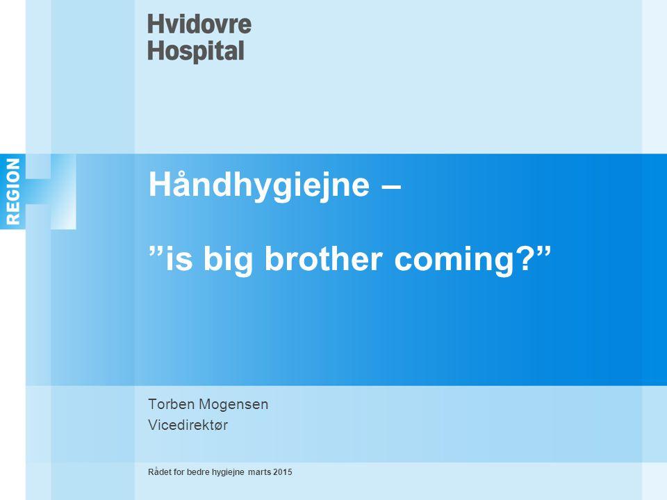 Håndhygiejne – is big brother coming Torben Mogensen Vicedirektør Rådet for bedre hygiejne marts 2015