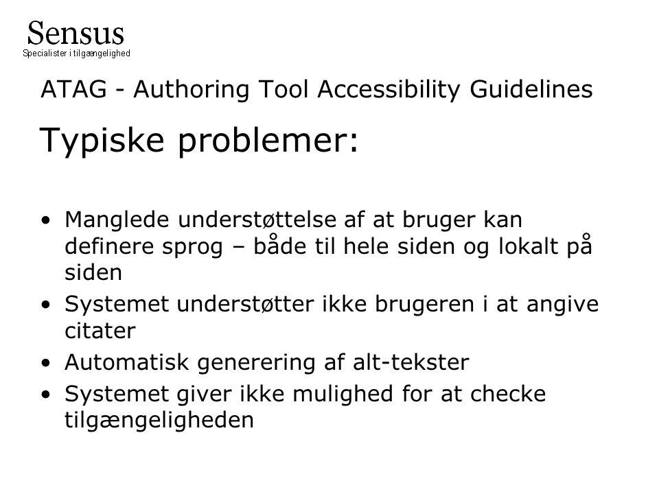 ATAG - Authoring Tool Accessibility Guidelines Typiske problemer: Manglede understøttelse af at bruger kan definere sprog – både til hele siden og lokalt på siden Systemet understøtter ikke brugeren i at angive citater Automatisk generering af alt-tekster Systemet giver ikke mulighed for at checke tilgængeligheden