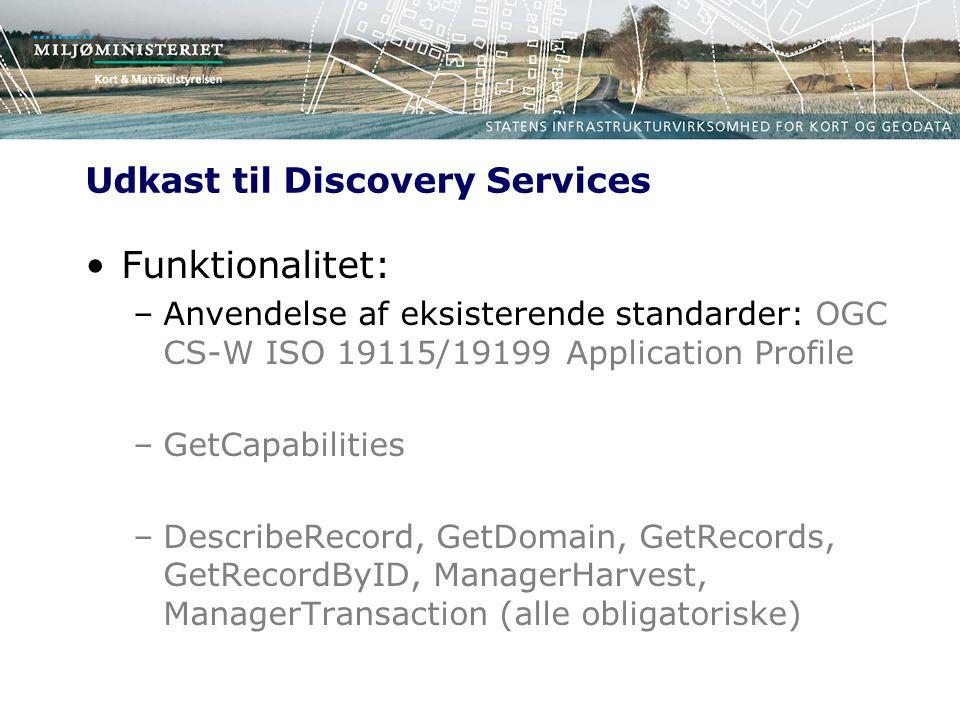 Udkast til Discovery Services Funktionalitet: –Anvendelse af eksisterende standarder: OGC CS-W ISO 19115/19199 Application Profile –GetCapabilities –DescribeRecord, GetDomain, GetRecords, GetRecordByID, ManagerHarvest, ManagerTransaction (alle obligatoriske)