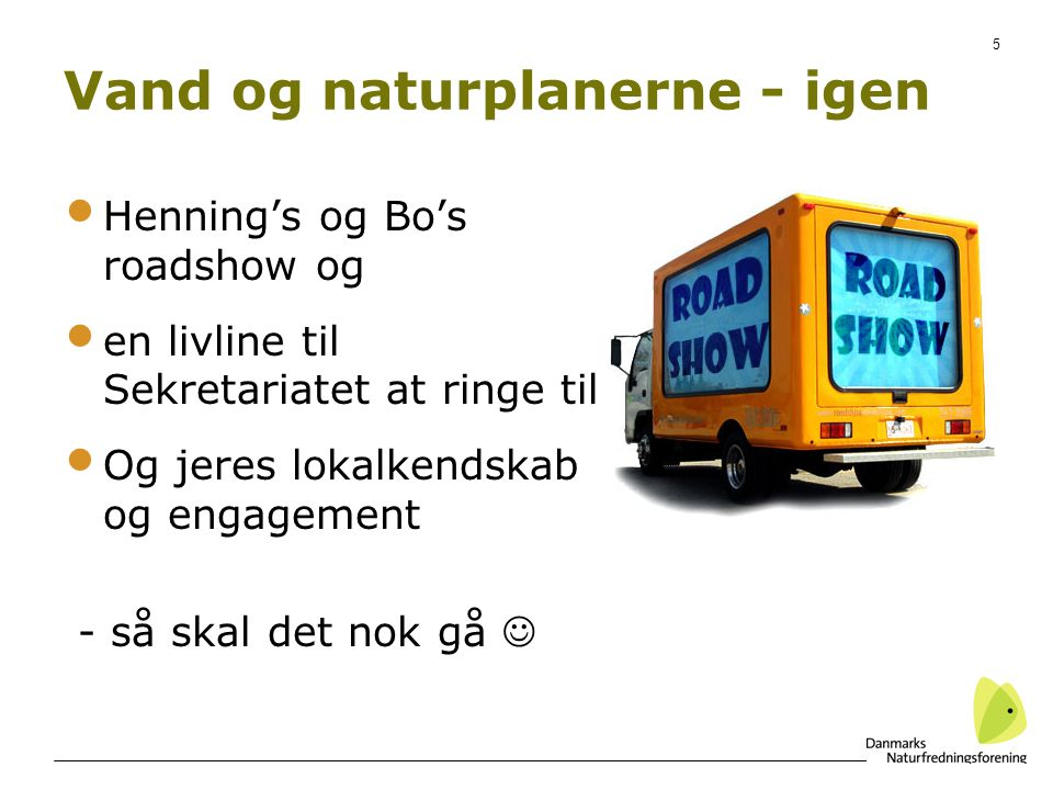 5 Vand og naturplanerne - igen Henning's og Bo's roadshow og en livline til Sekretariatet at ringe til Og jeres lokalkendskab og engagement - så skal det nok gå