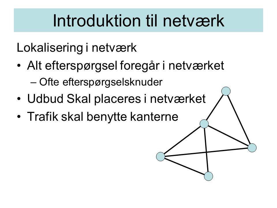 Introduktion til netværk Lokalisering i netværk Alt efterspørgsel foregår i netværket –Ofte efterspørgselsknuder Udbud Skal placeres i netværket Trafik skal benytte kanterne