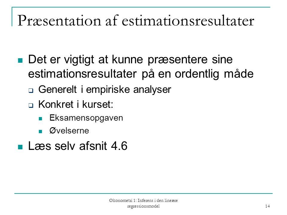 Økonometri 1: Inferens i den lineære regressionsmodel 14 Præsentation af estimationsresultater Det er vigtigt at kunne præsentere sine estimationsresultater på en ordentlig måde  Generelt i empiriske analyser  Konkret i kurset: Eksamensopgaven Øvelserne Læs selv afsnit 4.6