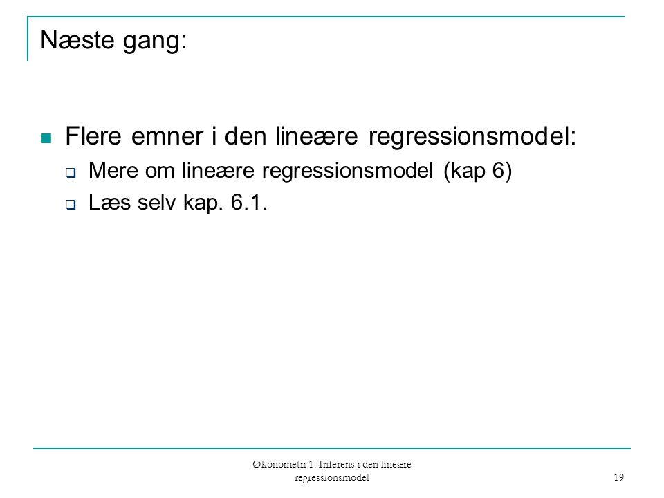 Økonometri 1: Inferens i den lineære regressionsmodel 19 Næste gang: Flere emner i den lineære regressionsmodel:  Mere om lineære regressionsmodel (kap 6)  Læs selv kap.