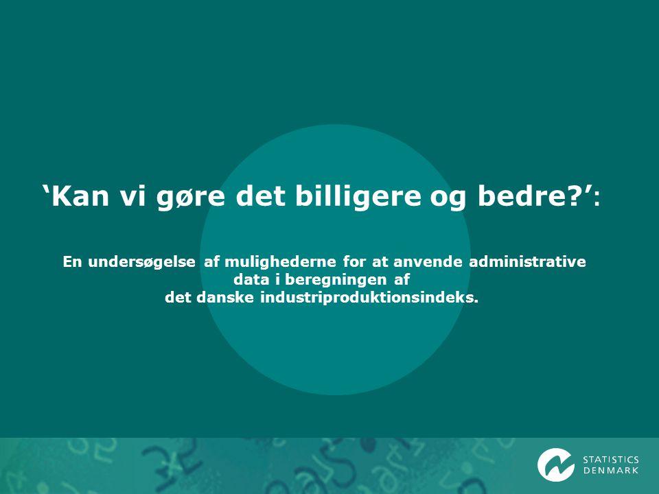 'Kan vi gøre det billigere og bedre ' : En undersøgelse af mulighederne for at anvende administrative data i beregningen af det danske industriproduktionsindeks.