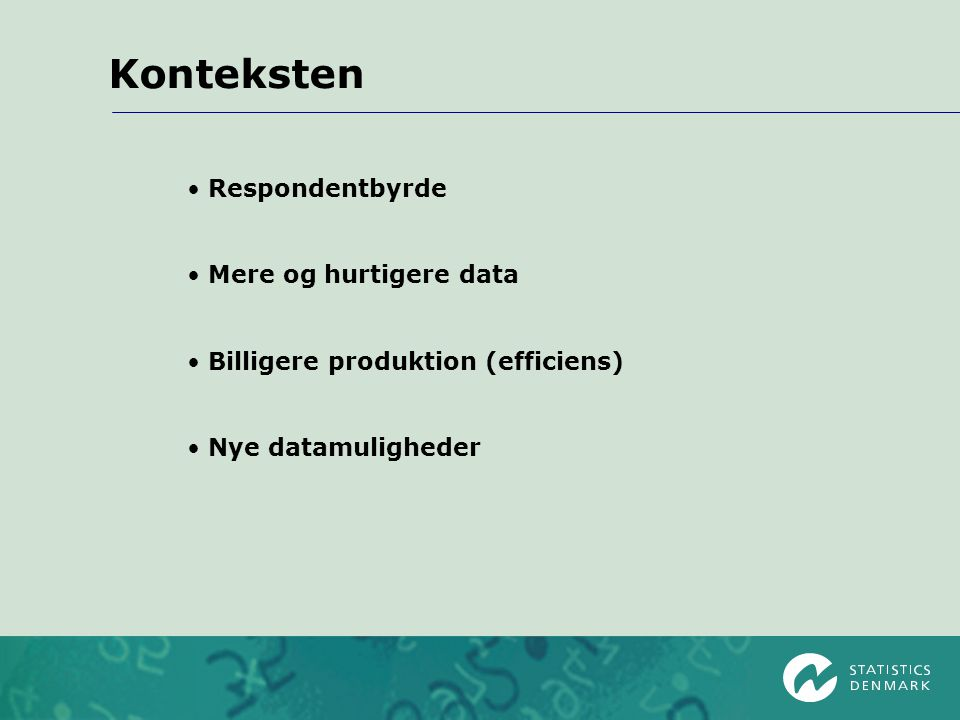 Konteksten Respondentbyrde Mere og hurtigere data Billigere produktion (efficiens) Nye datamuligheder