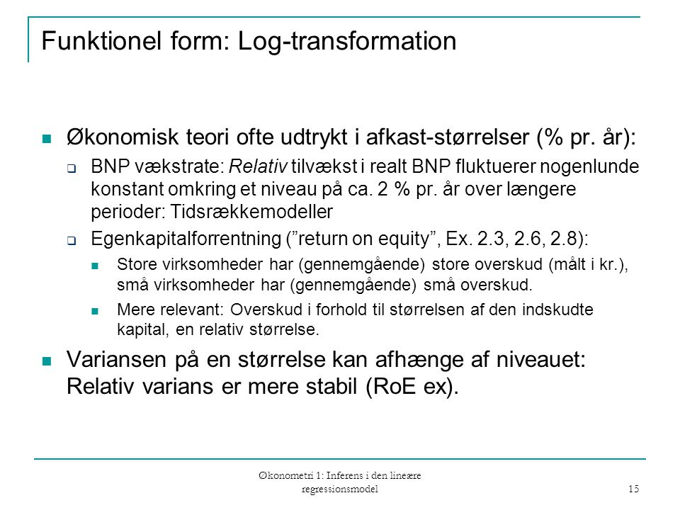 Økonometri 1: Inferens i den lineære regressionsmodel 15 Funktionel form: Log-transformation Økonomisk teori ofte udtrykt i afkast-størrelser (% pr.