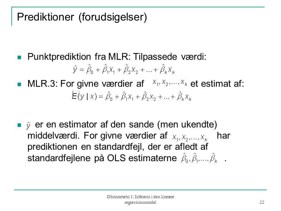 Økonometri 1: Inferens i den lineære regressionsmodel 22 Prediktioner (forudsigelser) Punktprediktion fra MLR: Tilpassede værdi: MLR.3: For givne værdier af et estimat af: er en estimator af den sande (men ukendte) middelværdi.