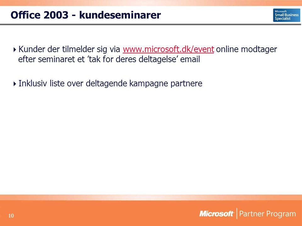 10 Office 2003 - kundeseminarer  Kunder der tilmelder sig via www.microsoft.dk/event online modtager efter seminaret et 'tak for deres deltagelse' emailwww.microsoft.dk/event  Inklusiv liste over deltagende kampagne partnere
