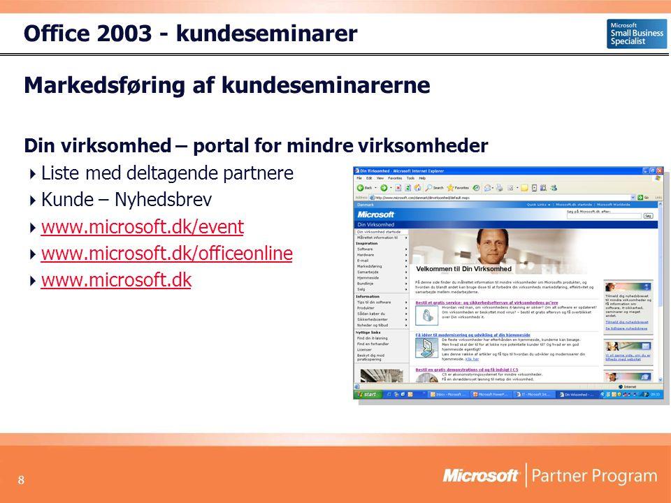 8 Markedsføring af kundeseminarerne Din virksomhed – portal for mindre virksomheder  Liste med deltagende partnere  Kunde – Nyhedsbrev  www.microsoft.dk/event www.microsoft.dk/event  www.microsoft.dk/officeonline www.microsoft.dk/officeonline  www.microsoft.dk www.microsoft.dk Office 2003 - kundeseminarer